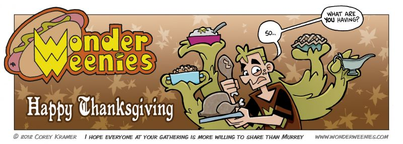 Wonder Weenies :: Have a Happy Thanksgiving everyone! Have some pie for me and don't go broke on Friday... what? Sales start on Thursday now? But... but I will still be sleeping off the turkey dinner! Well... no insane deals on cheap TVs for me.