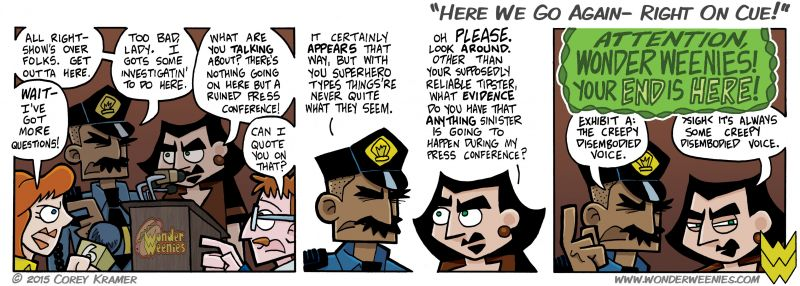 Wonder Weenies :: I'm glad the expressionless police officer will be around for the next bit of story. I don't use him nearly often enough. Disembodied voices, on the other hand...