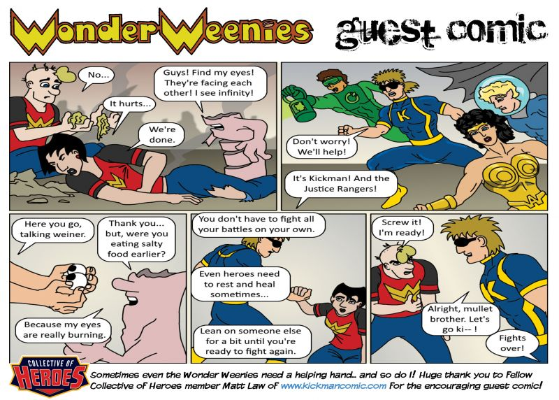 Wonder Weenies :: A huge thanks to Matt Law of the webcomic Kickman for sending me this comic! He was that I was struggling with my depression the last couple of weeks and wanted to lend his encouragement... it was a very kind gesture that I wanted to share! Thanks, and be sure to check out his awesome comic! The hero has a mullet, so ya kind of have to.